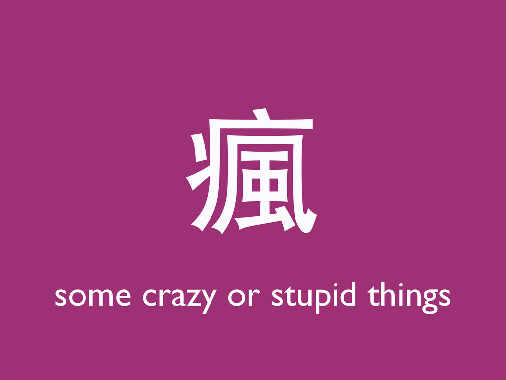 瘋 some crazy or stupid things