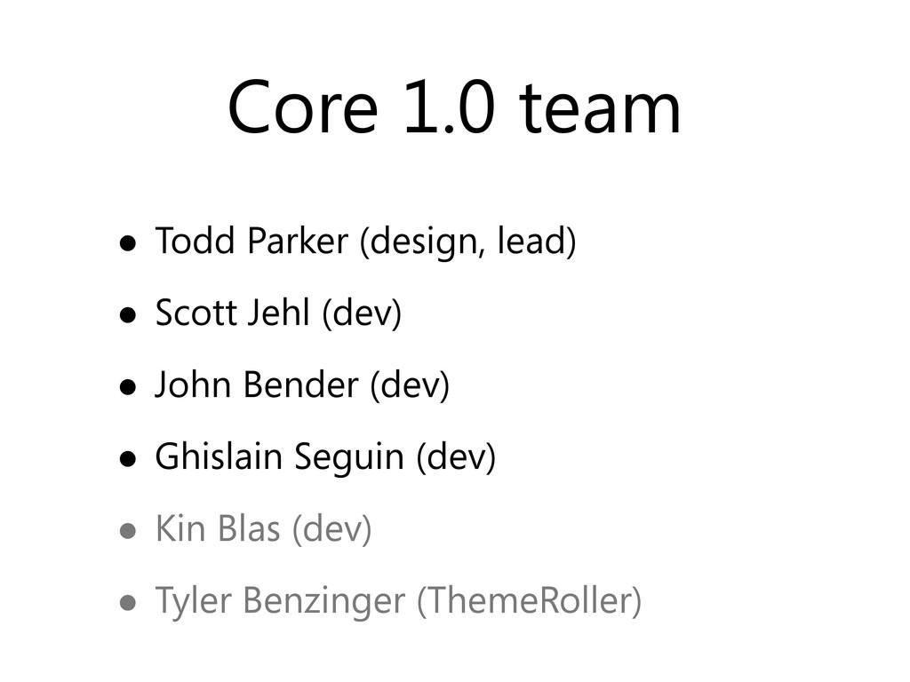 Core 1.0 team • Todd Parker (design, lead) • Sc...