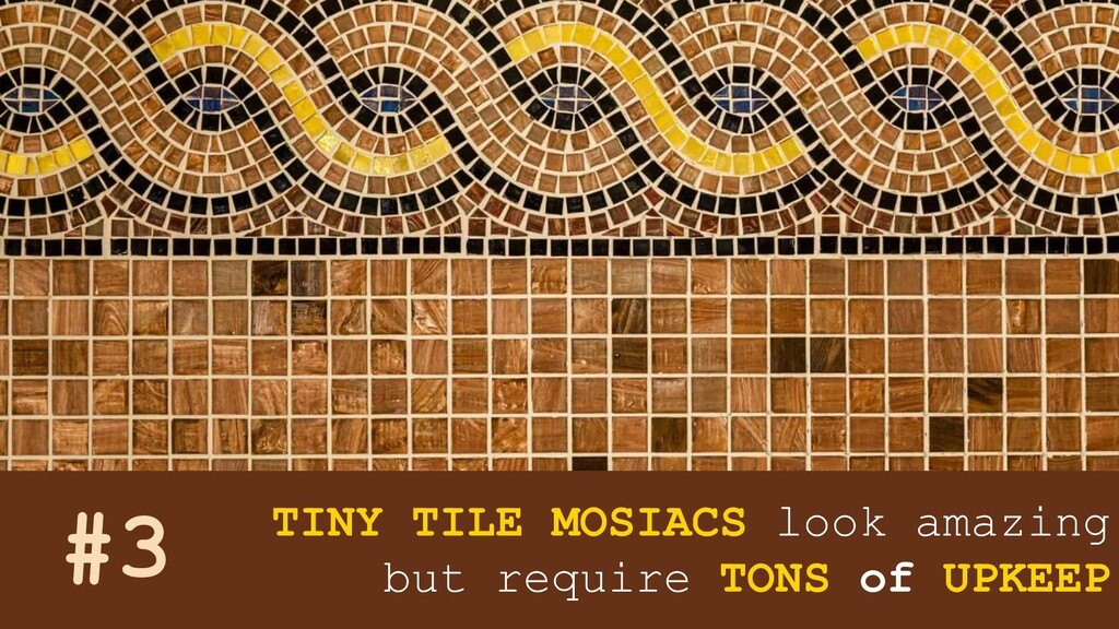 TINY TILE MOSIACS look amazing but require TONS...