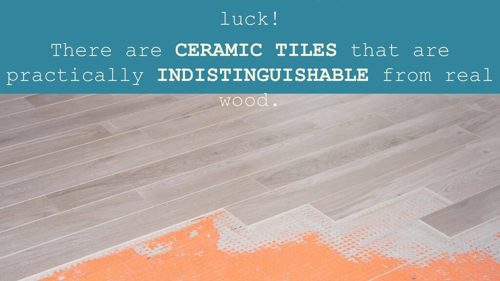 luck! There are CERAMIC TILES that are practica...