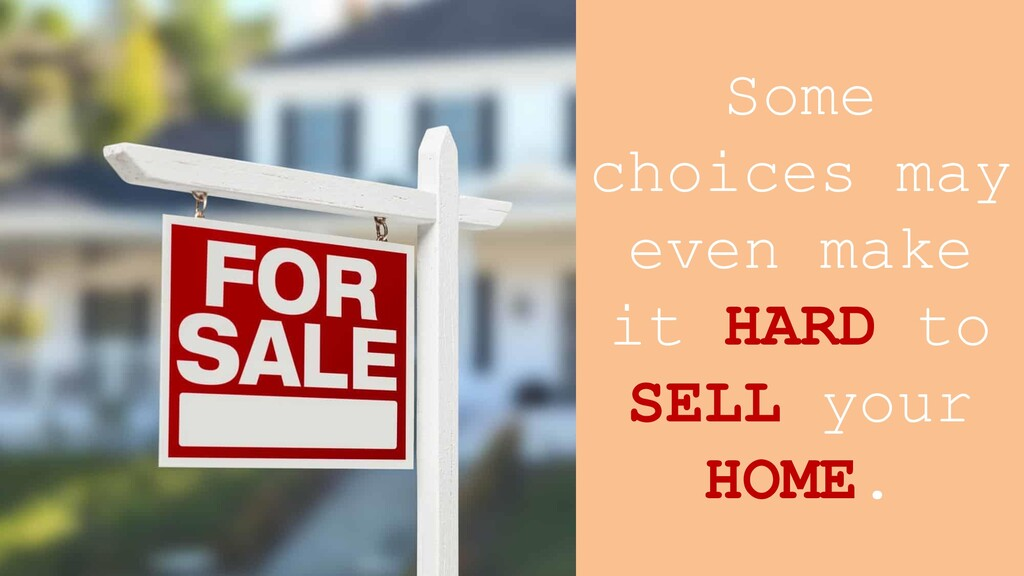 Some choices may even make it HARD to SELL your...