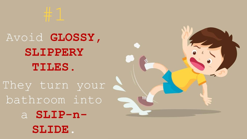 #1 Avoid GLOSSY, SLIPPERY TILES. They turn your...