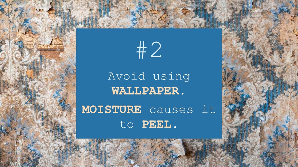 #2 Avoid using WALLPAPER. MOISTURE causes it to...