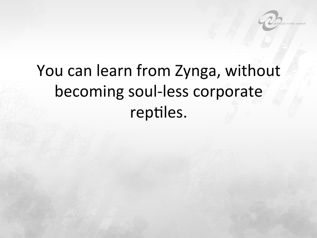 You can learn from Zynga, withou...