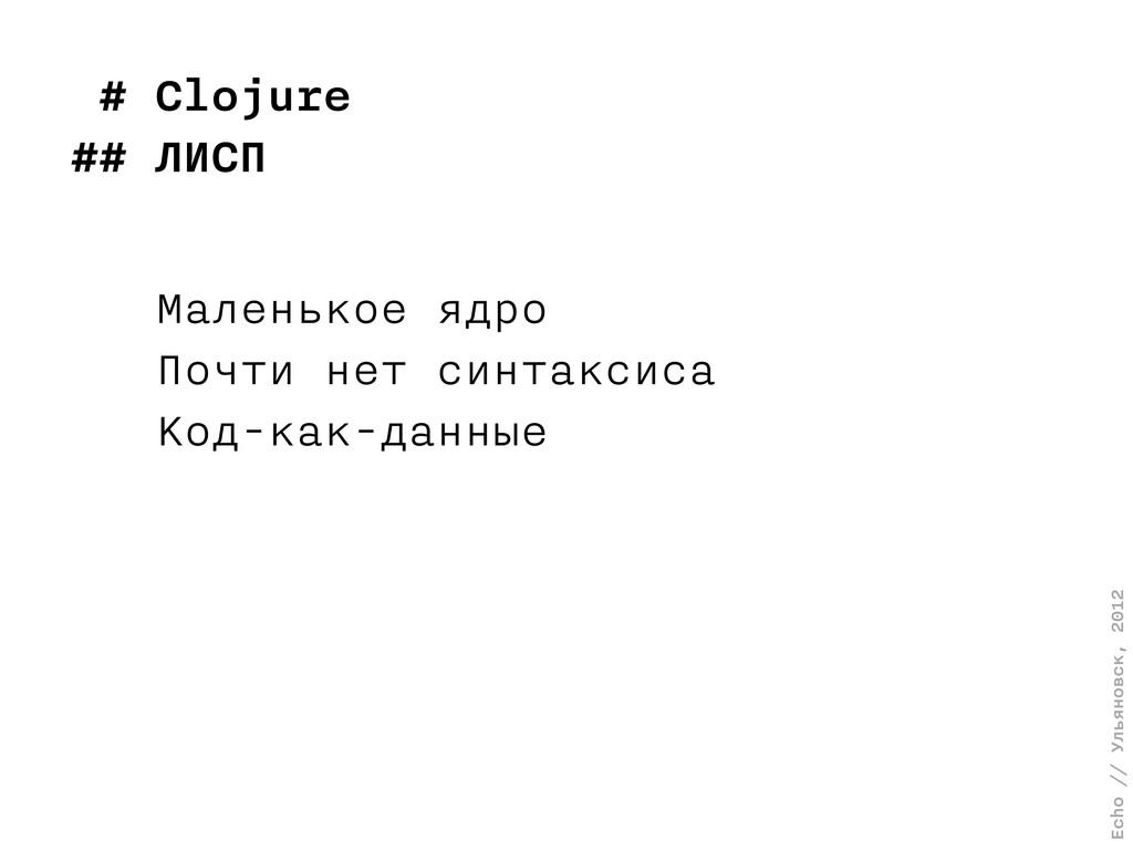Echo // Ульяновск, 2012 # Clojure ## ЛИСП Мален...