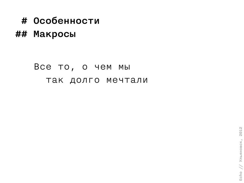 Echo // Ульяновск, 2012 # Особенности ## Макрос...