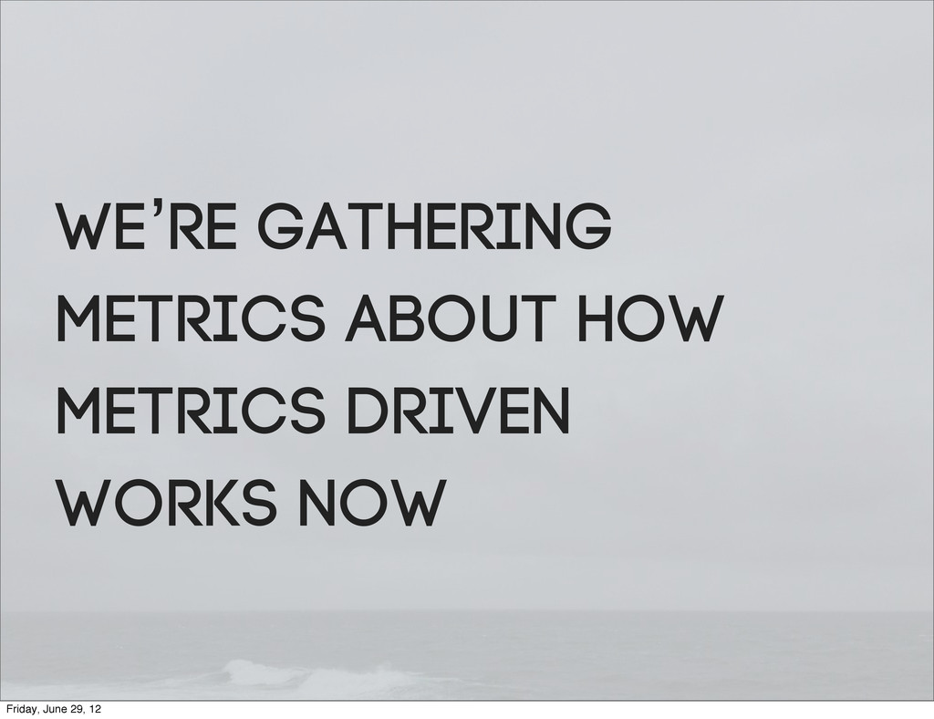 We're gathering metrics about how metrics drive...