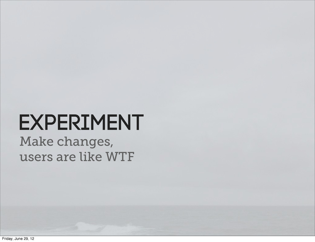 Make changes, users are like WTF Experiment Fri...