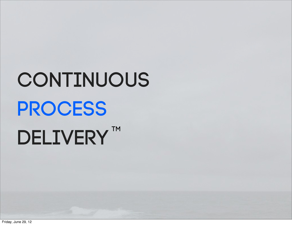 Continuous Process DeliveryTM Friday, June 29, ...