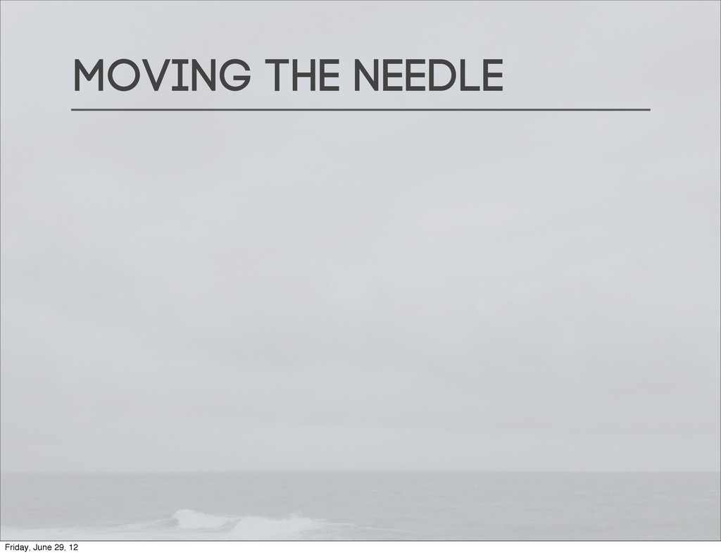 Moving the needle Friday, June 29, 12