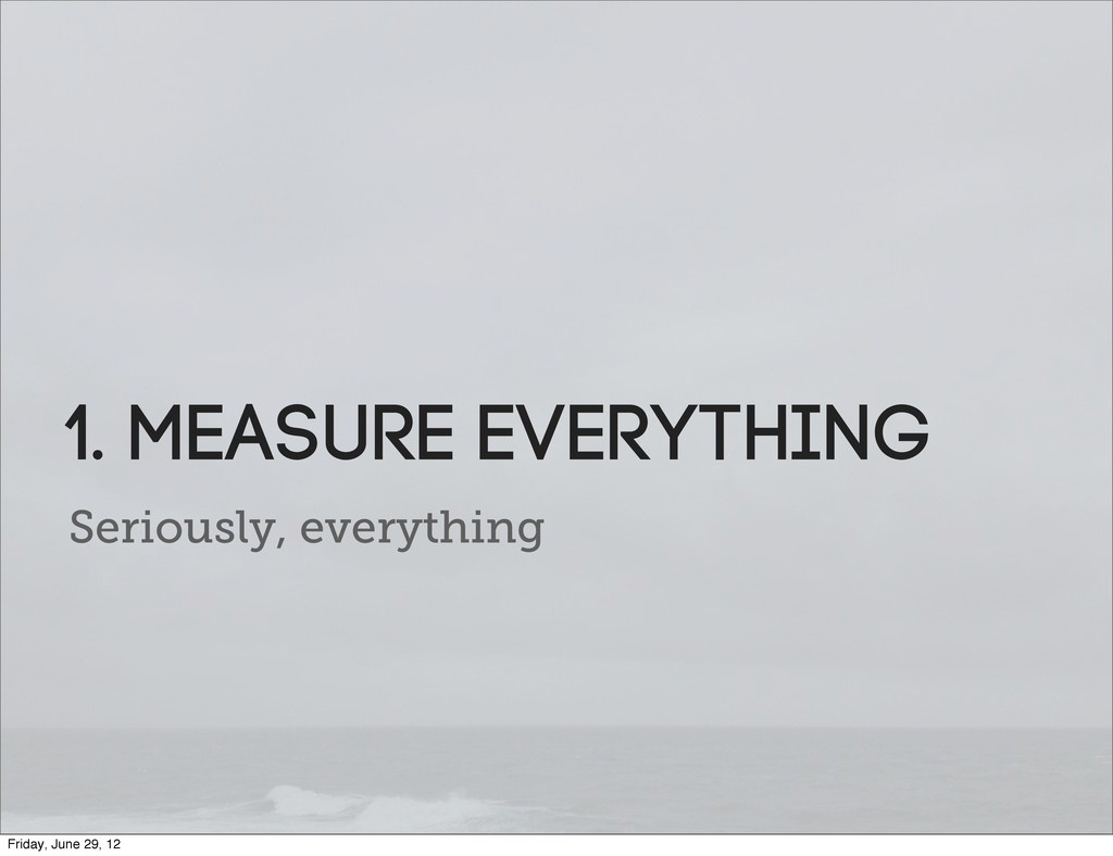Seriously, everything 1. Measure everything Fri...