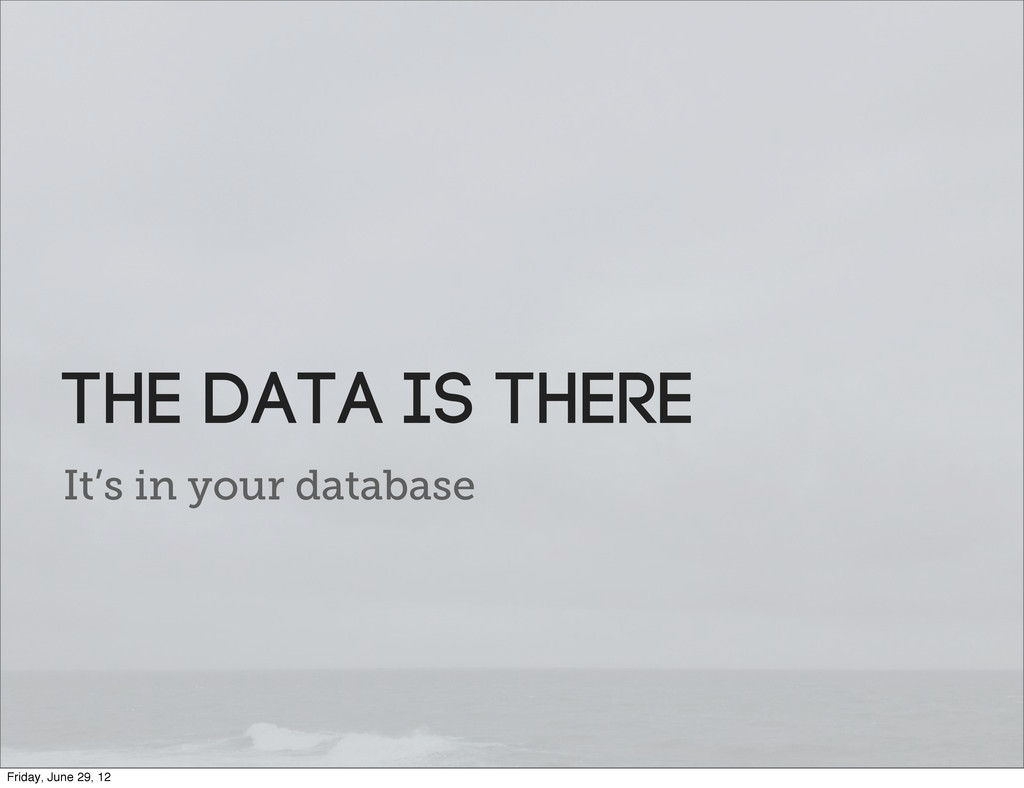 It's in your database the data is there Friday,...