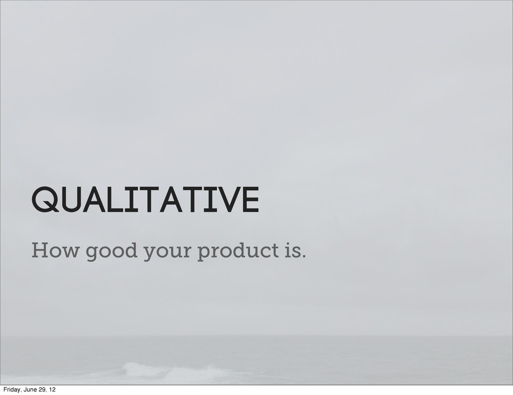 How good your product is. qualitative Friday, J...
