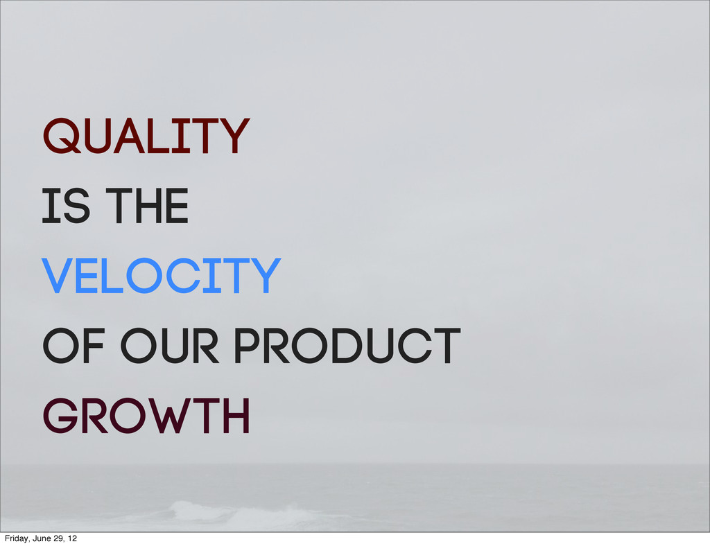Quality is the velocity of our product growth F...