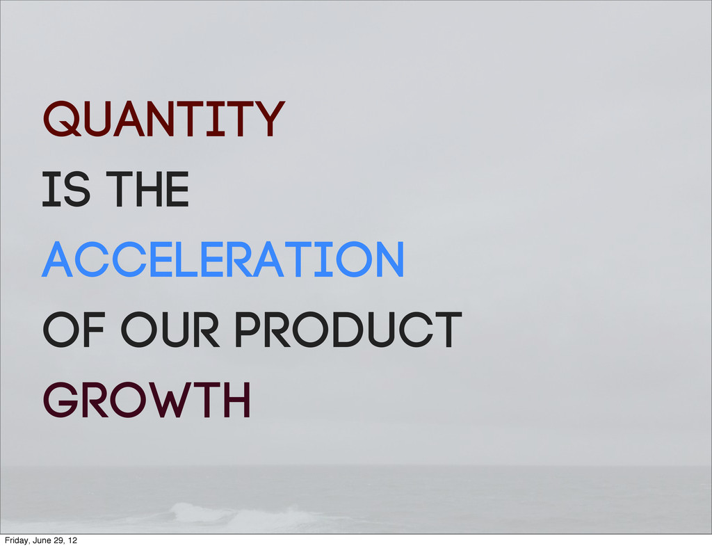 QUANTITY is the ACCELERATION of our product gro...