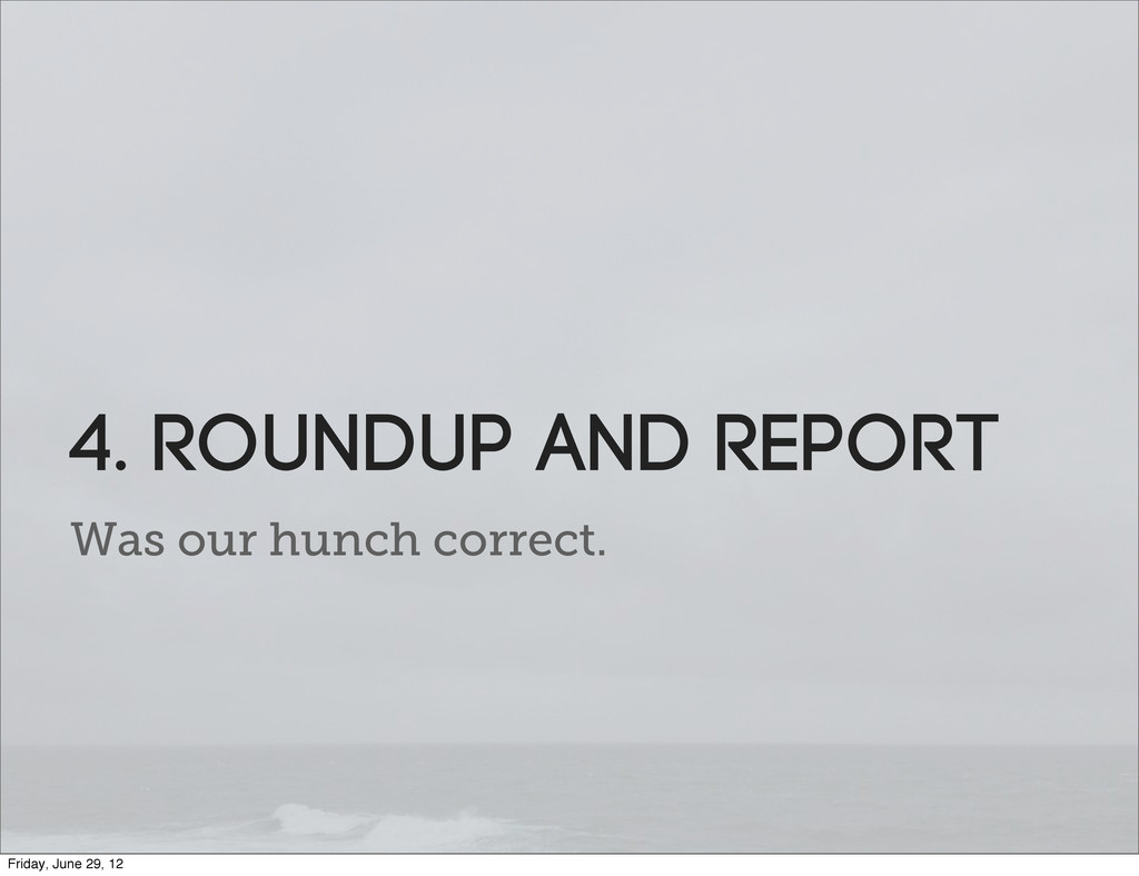 Was our hunch correct. 4. roundup and report Fr...