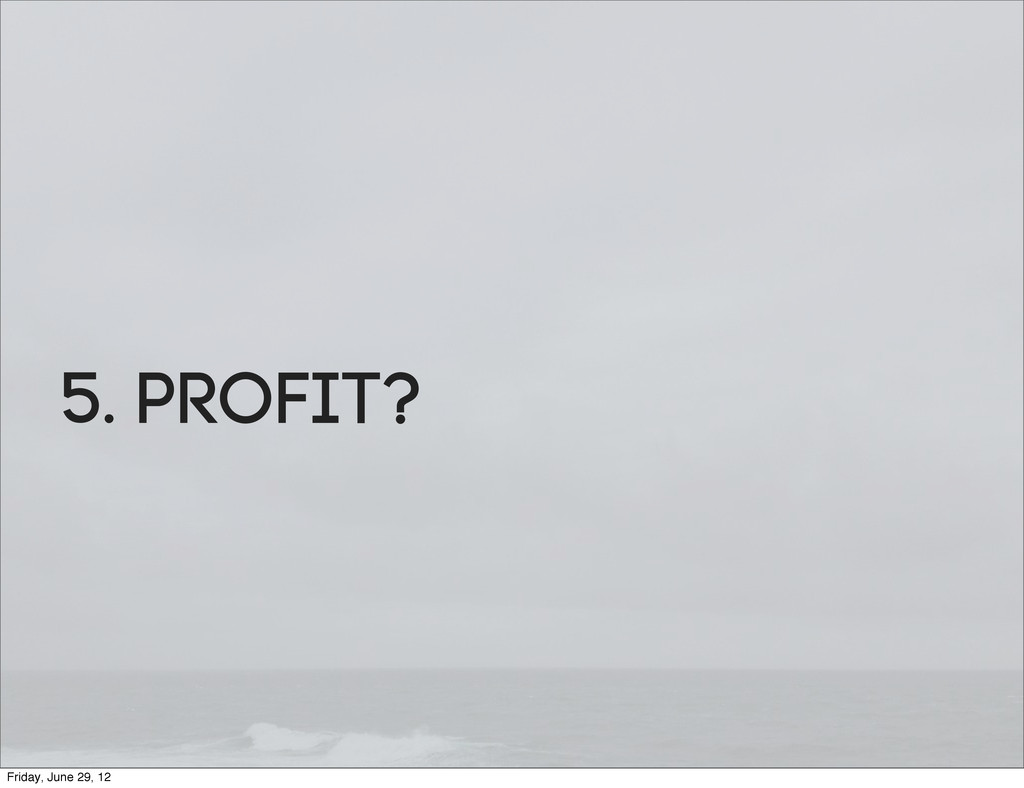 5. ProfIt? Friday, June 29, 12