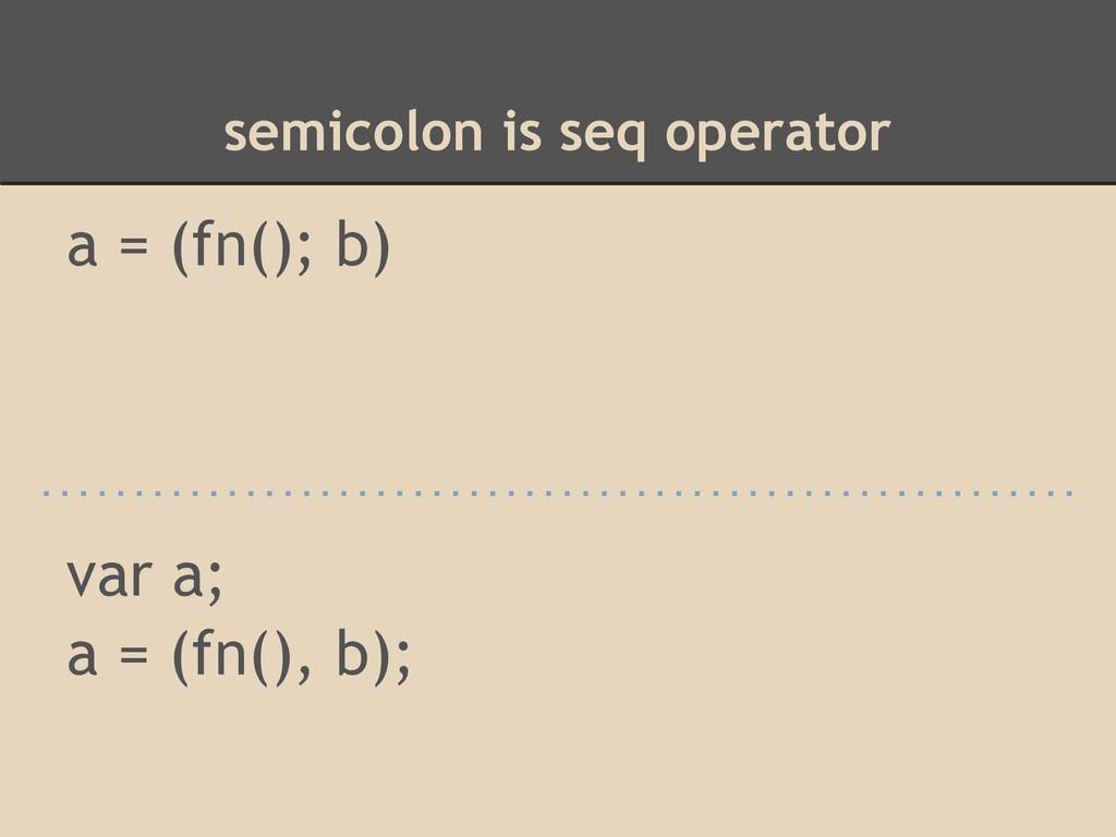 semicolon is seq operator a = (fn(); b) var a; ...