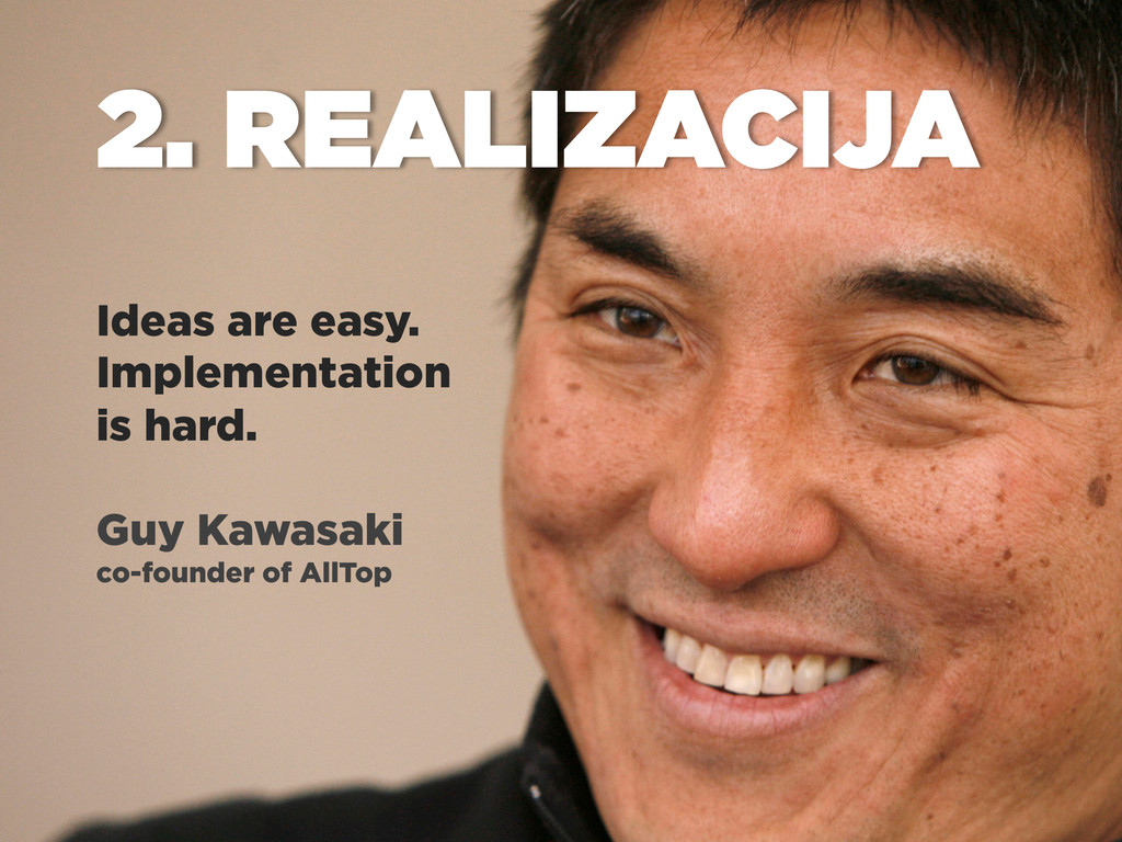Ideas are easy. Implementation is hard. Guy Kaw...