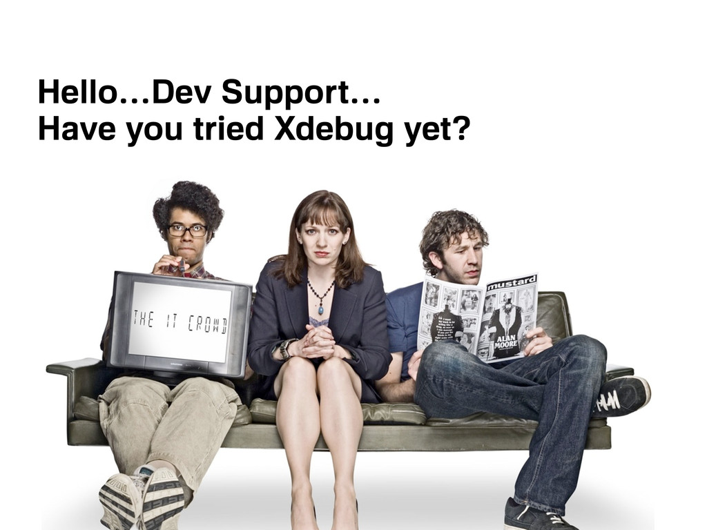 Have you tried Xdebug yet? Hello…Dev Support…