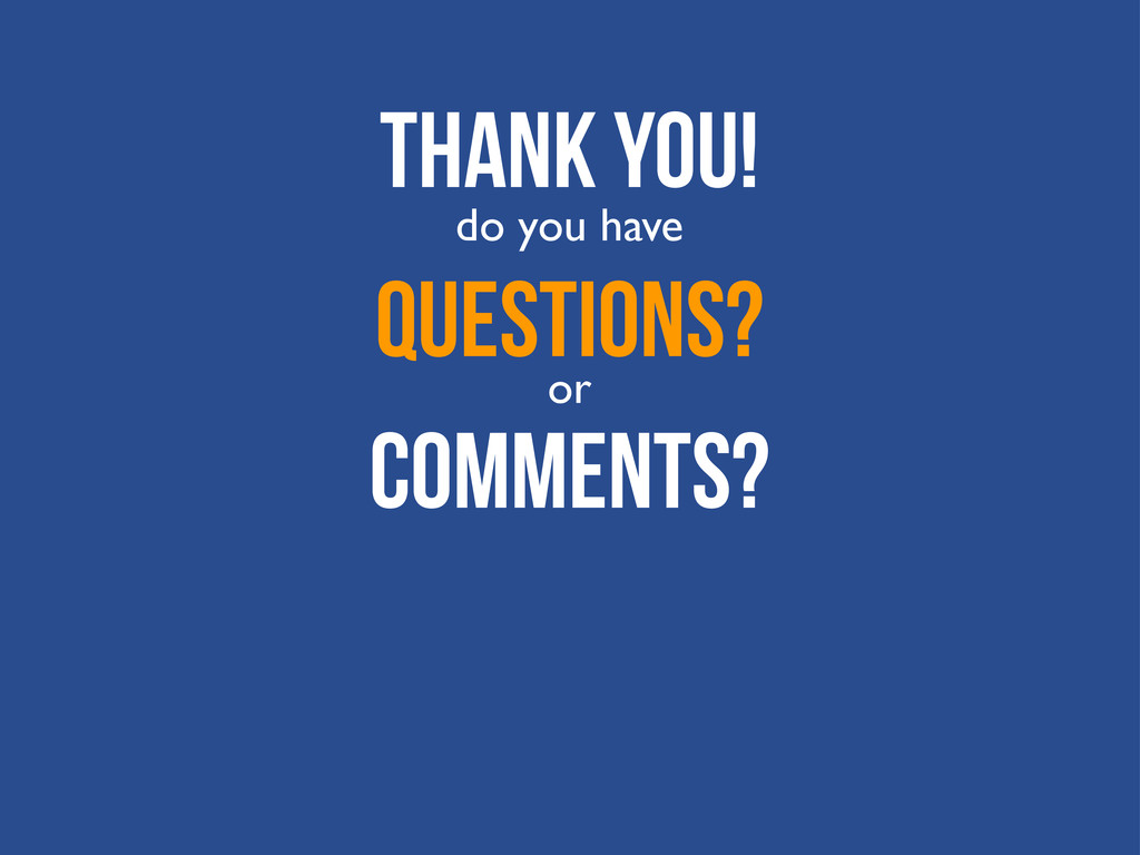 Thank You! Questions? do you have or Comments?