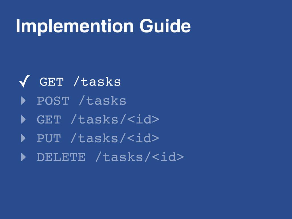 Implemention Guide ✓ GET /tasks ‣ POST /tasks ‣...