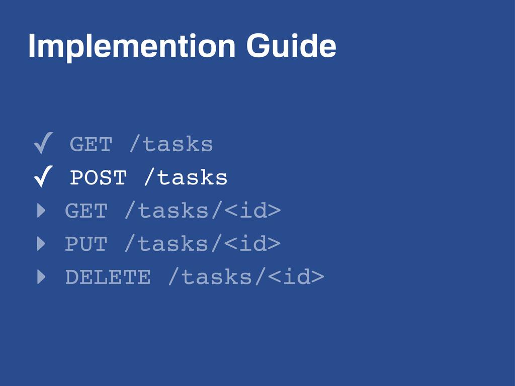 Implemention Guide ✓ GET /tasks ✓ POST /tasks ‣...