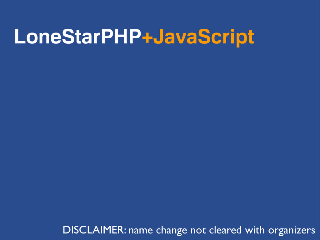 LoneStarPHP+JavaScript DISCLAIMER: name change ...