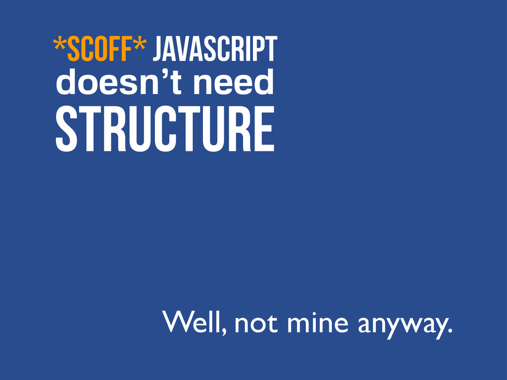 *scoff* JavaScript doesn't need STRUCTURE Well,...