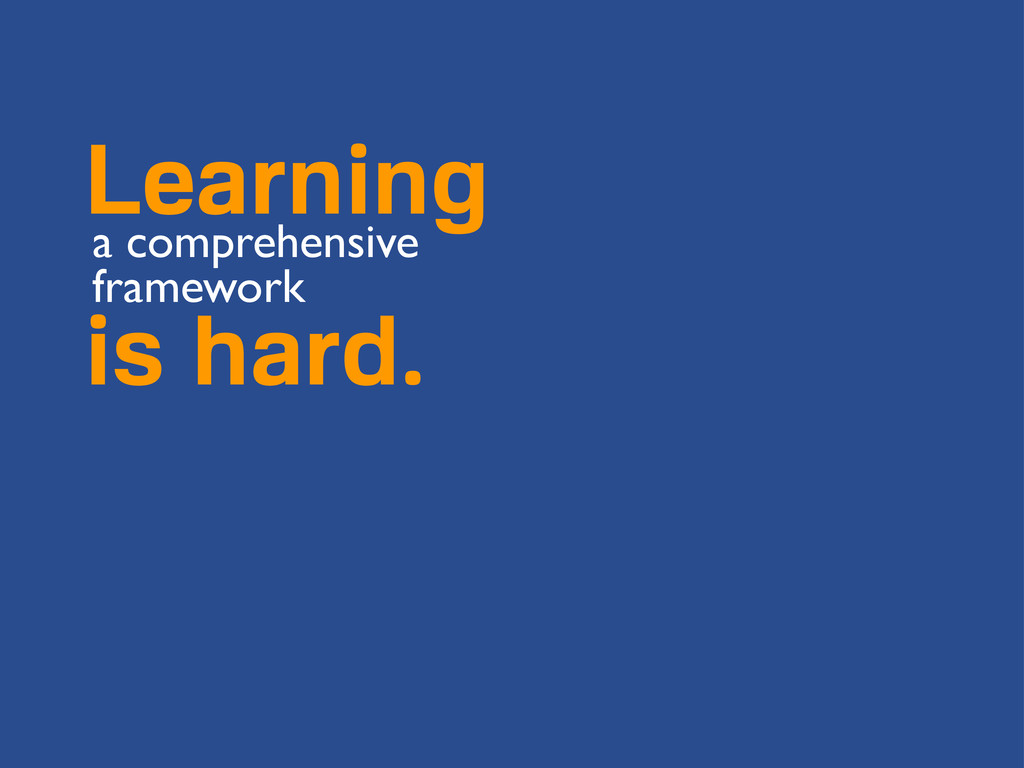 Learning a comprehensive framework is hard.