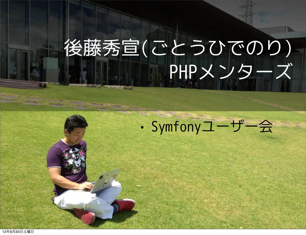 後藤秀宣(ごとうひでのり) PHPメンターズ • Symfonyユーザー会 2 126݄30...
