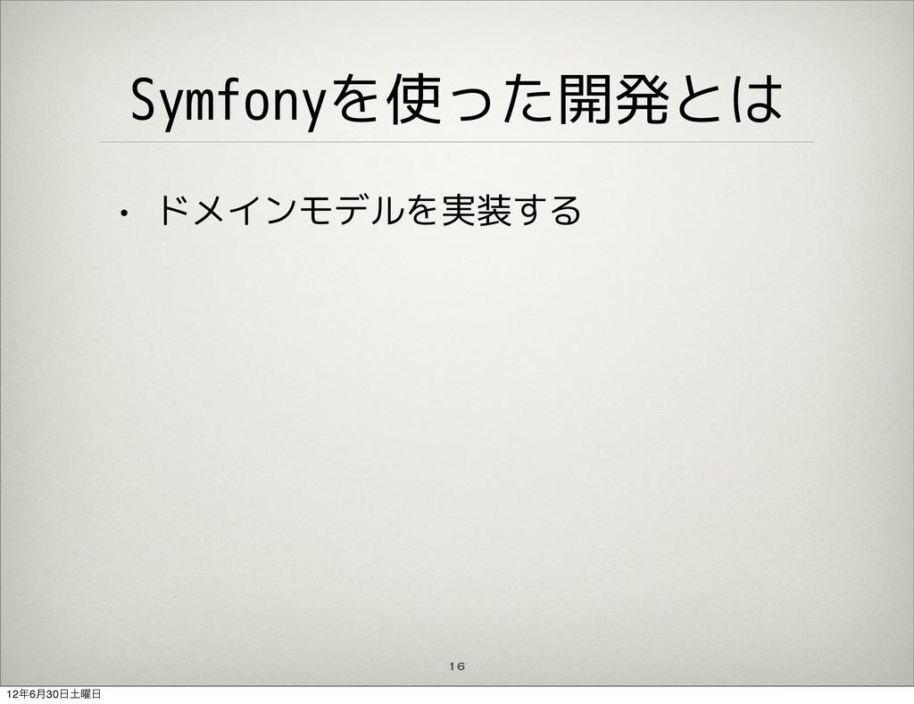 16 Symfonyを使った開発とは • ドメインモデルを実装する 126݄30༵