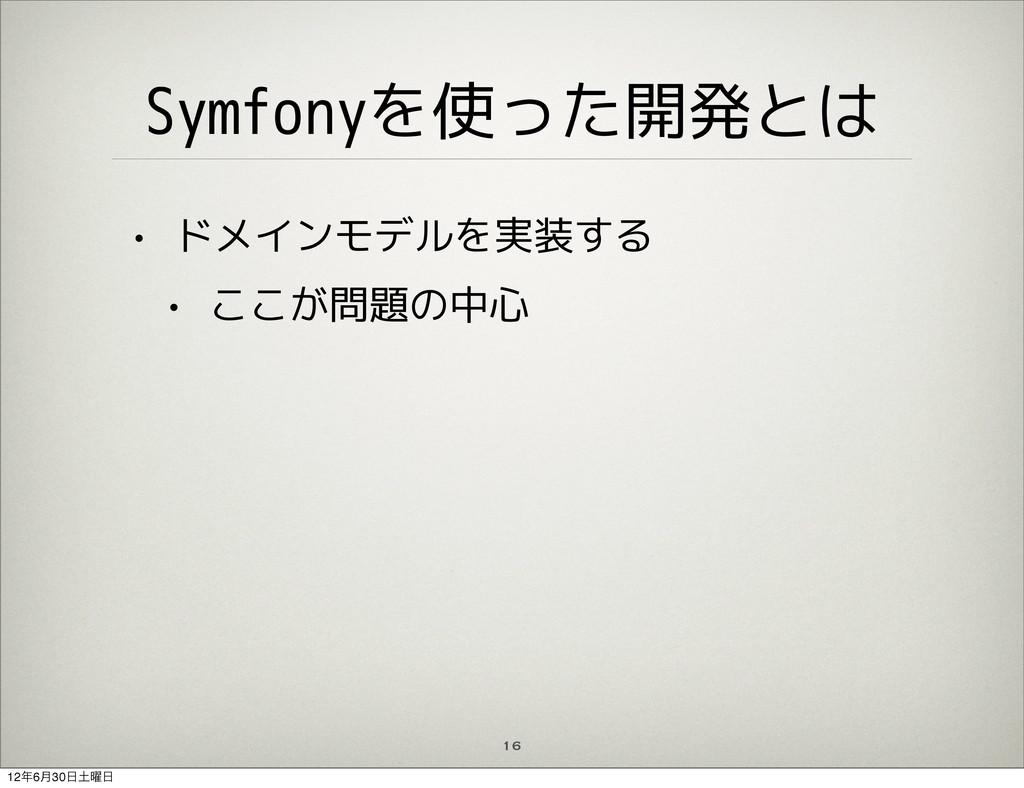 16 Symfonyを使った開発とは • ドメインモデルを実装する • ここが問題の中心 12...