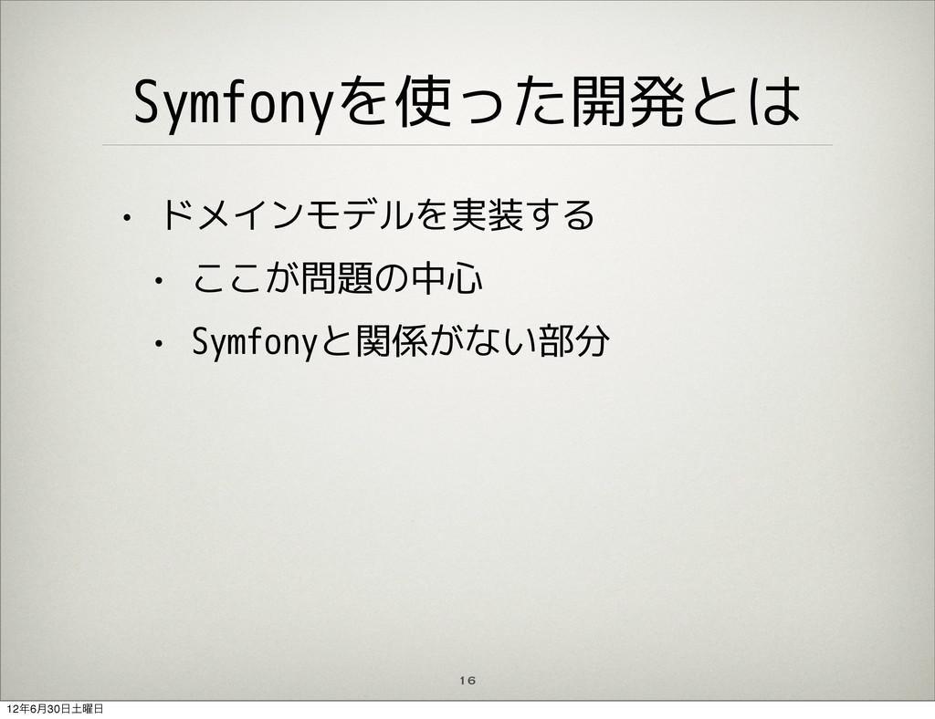 16 Symfonyを使った開発とは • ドメインモデルを実装する • ここが問題の中心 • ...