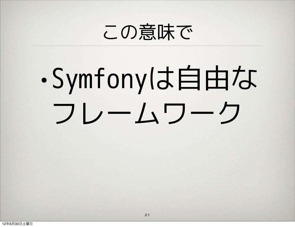 この意味で •Symfonyは自由な フレームワーク 21 126݄30༵