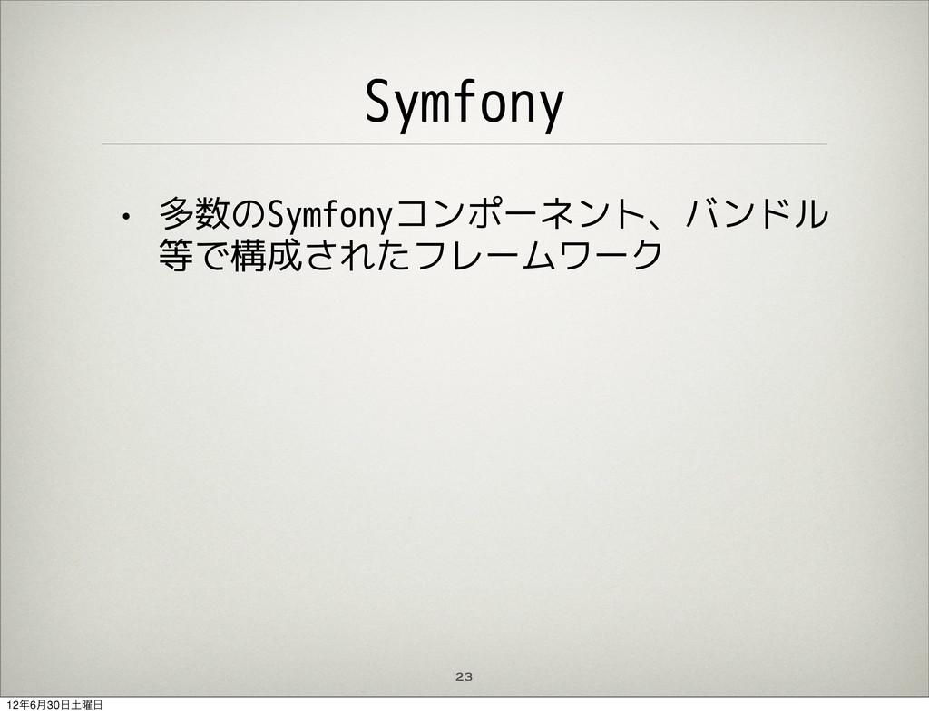 23 Symfony • 多数のSymfonyコンポーネント、バンドル 等で構成されたフレーム...