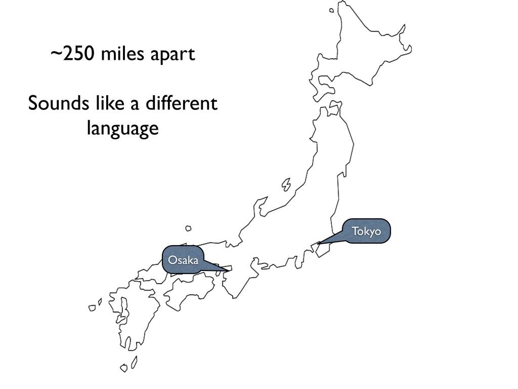 Osaka Tokyo ~250 miles apart Sounds like a diff...