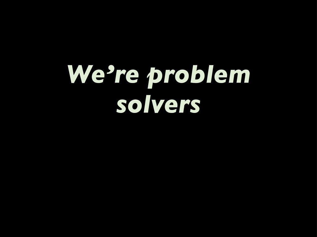 We're problem solvers