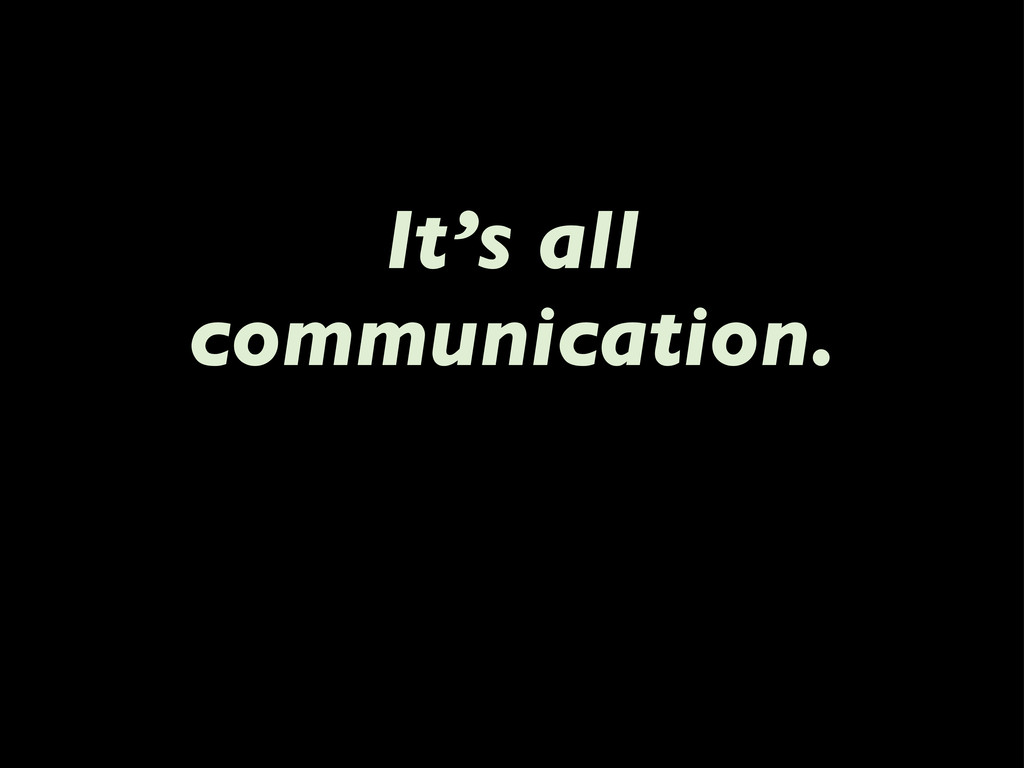 It's all communication.