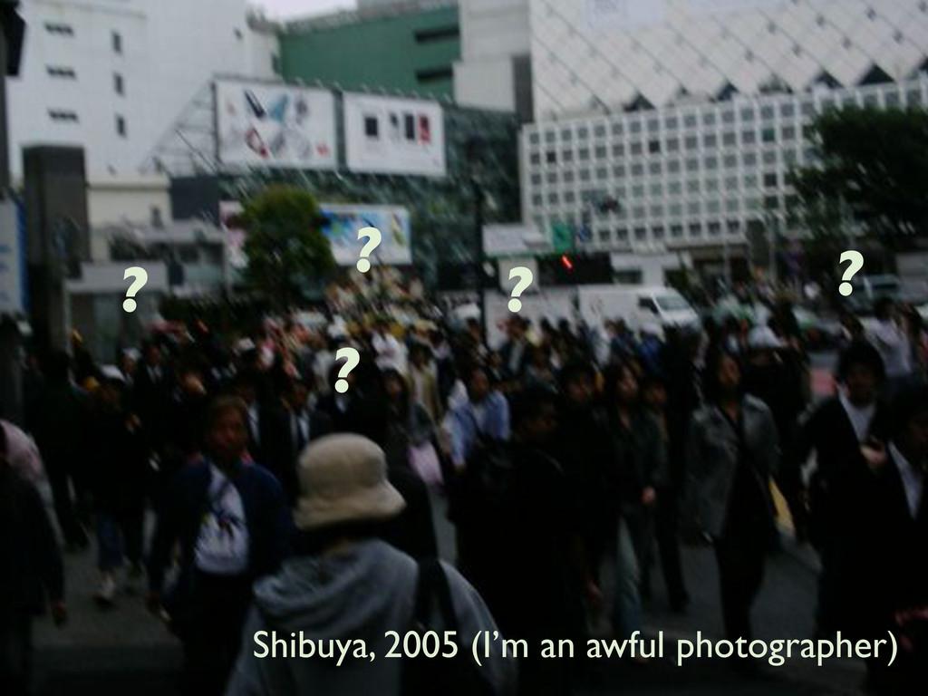 Shibuya, 2005 (I'm an awful photographer) ? ? ?...