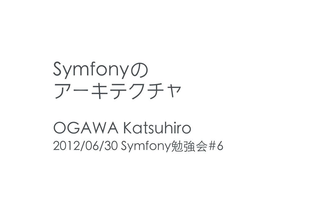 Symfonyの アーキテクチャ OGAWA Katsuhiro 2012/06/30 Sym...
