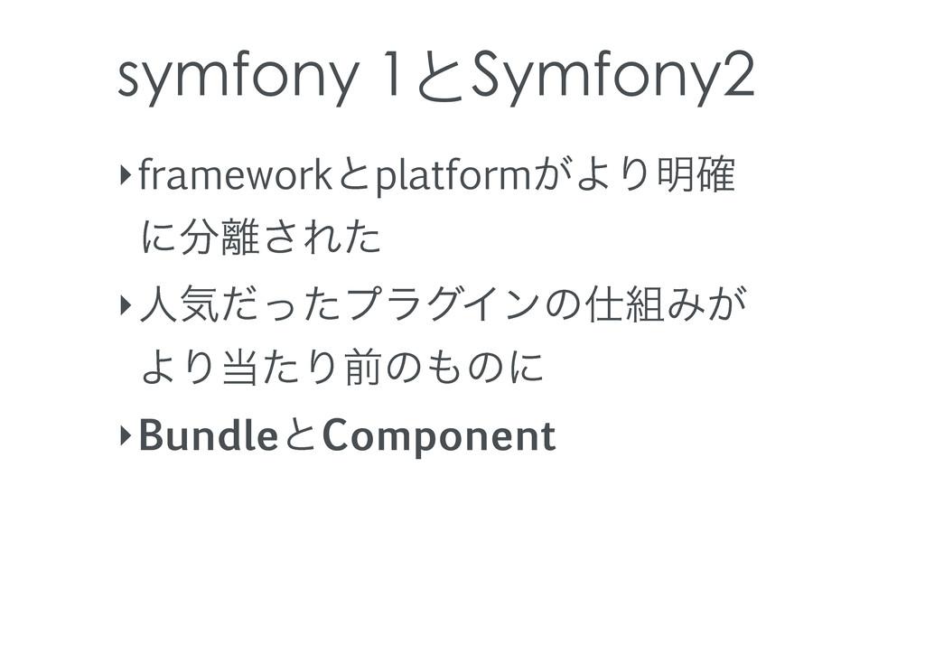 symfony 1とSymfony2 ‣frameworkͱplatform͕ΑΓ໌֬ ʹ...