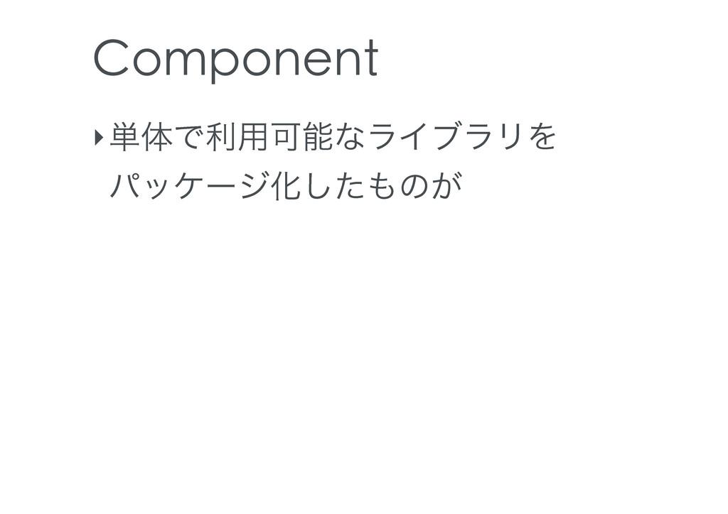Component ‣୯ମͰར༻ՄͳϥΠϒϥϦΛ ύοέʔδԽͨ͠ͷ͕