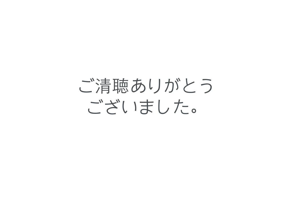 ご清聴ありがとう ございました。