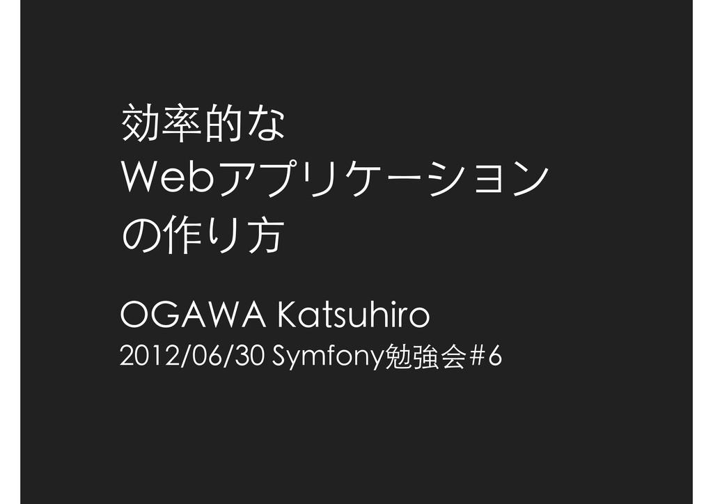 効率的な Webアプリケーション の作り方 OGAWA Katsuhiro 2012/06/3...