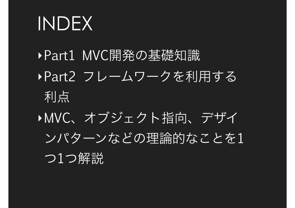 INDEX ‣Part1 MVC։ൃͷجૅࣝ ‣Part2 ϑϨʔϜϫʔΫΛར༻͢Δ ར ...