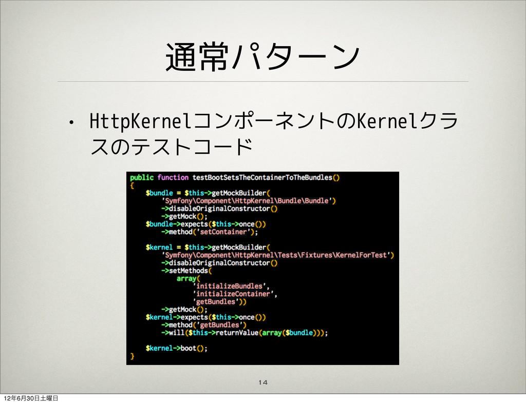 通常パターン • HttpKernelコンポーネントのKernelクラ スのテストコード 14...