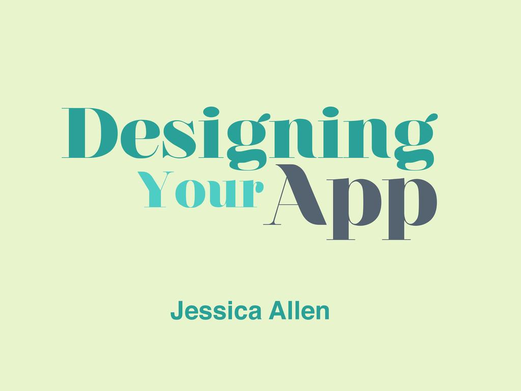 Designing YourApp Jessica Allen