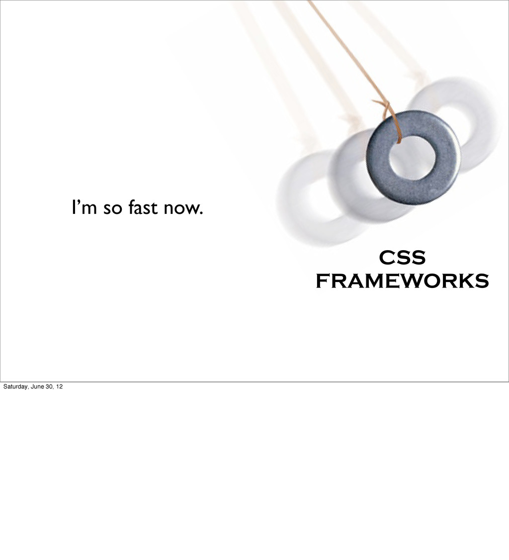I'm so fast now. CSS FRAMEWORKS Saturday, June ...