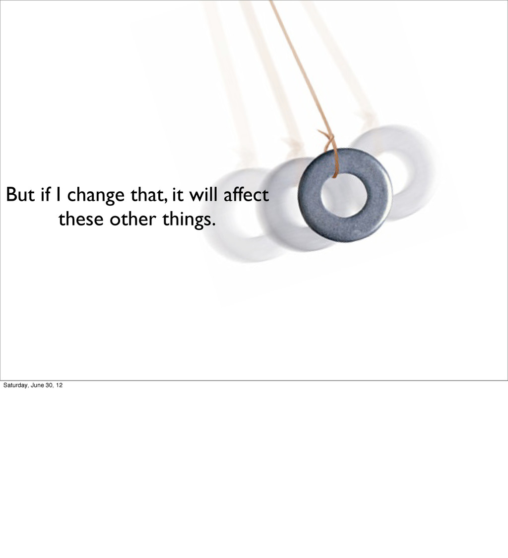But if I change that, it will affect these othe...